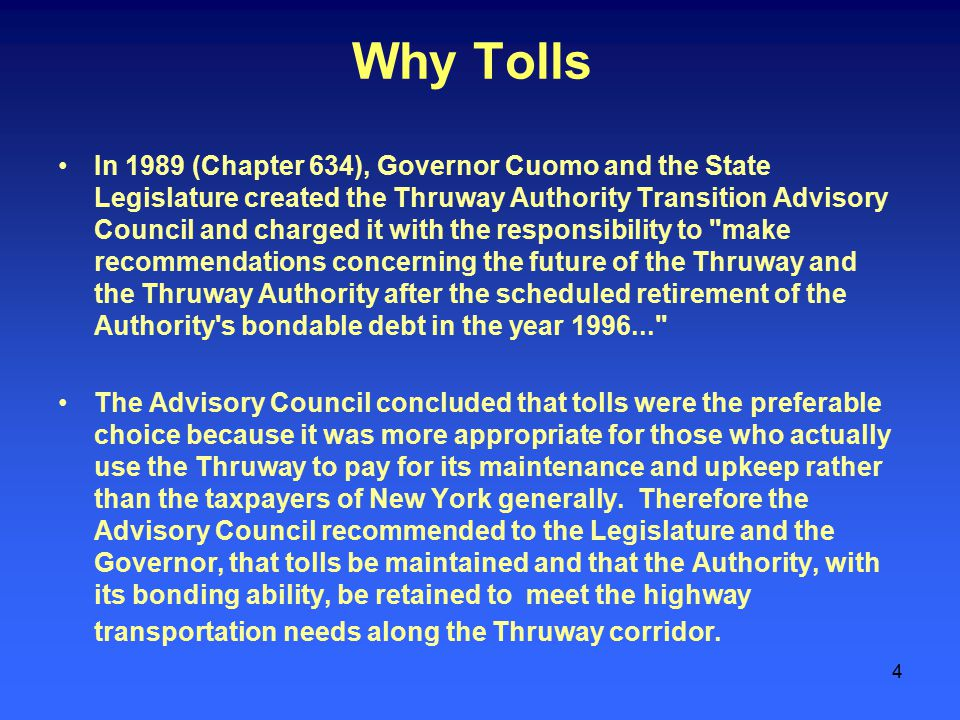 4 Why Tolls In 1989 (Chapter 634), Governor Cuomo and the State Legislature created the Thruway Authority Transition Advisory Council and charged it with the responsibility to make recommendations concerning the future of the Thruway and the Thruway Authority after the scheduled retirement of the Authority s bondable debt in the year 1996... The Advisory Council concluded that tolls were the preferable choice because it was more appropriate for those who actually use the Thruway to pay for its maintenance and upkeep rather than the taxpayers of New York generally.