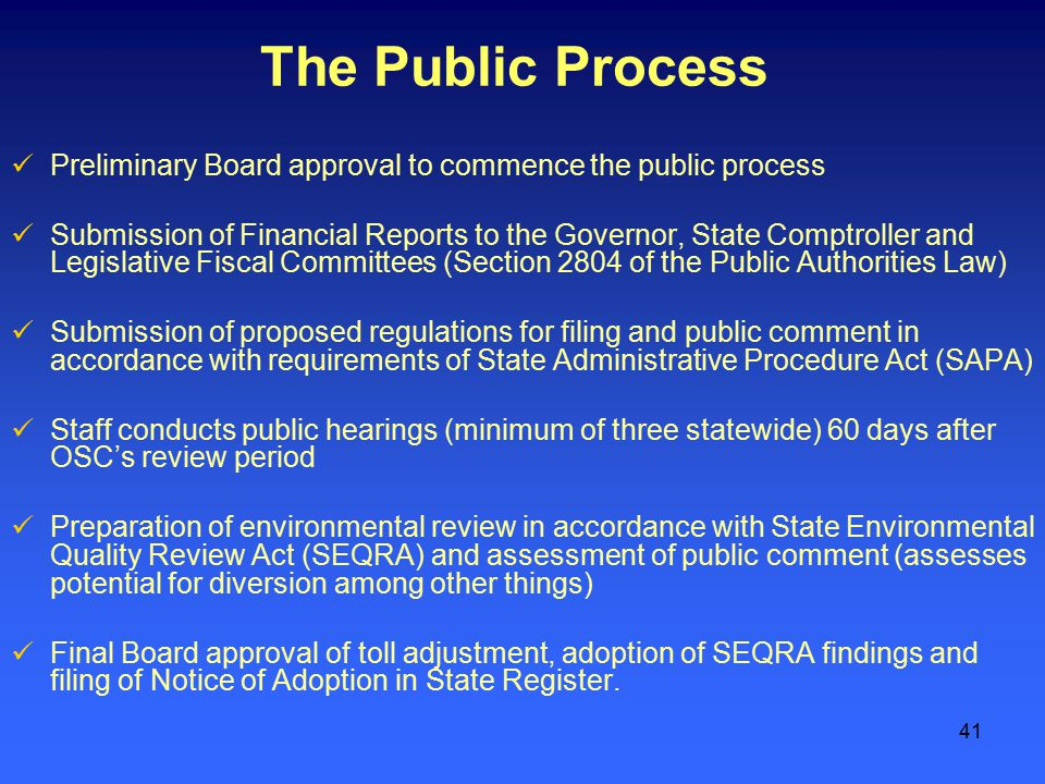 41 The Public Process Preliminary Board approval to commence the public process Submission of Financial Reports to the Governor, State Comptroller and Legislative Fiscal Committees (Section 2804 of the Public Authorities Law) Submission of proposed regulations for filing and public comment in accordance with requirements of State Administrative Procedure Act (SAPA) Staff conducts public hearings (minimum of three statewide) 60 days after OSC's review period Preparation of environmental review in accordance with State Environmental Quality Review Act (SEQRA) and assessment of public comment (assesses potential for diversion among other things) Final Board approval of toll adjustment, adoption of SEQRA findings and filing of Notice of Adoption in State Register.