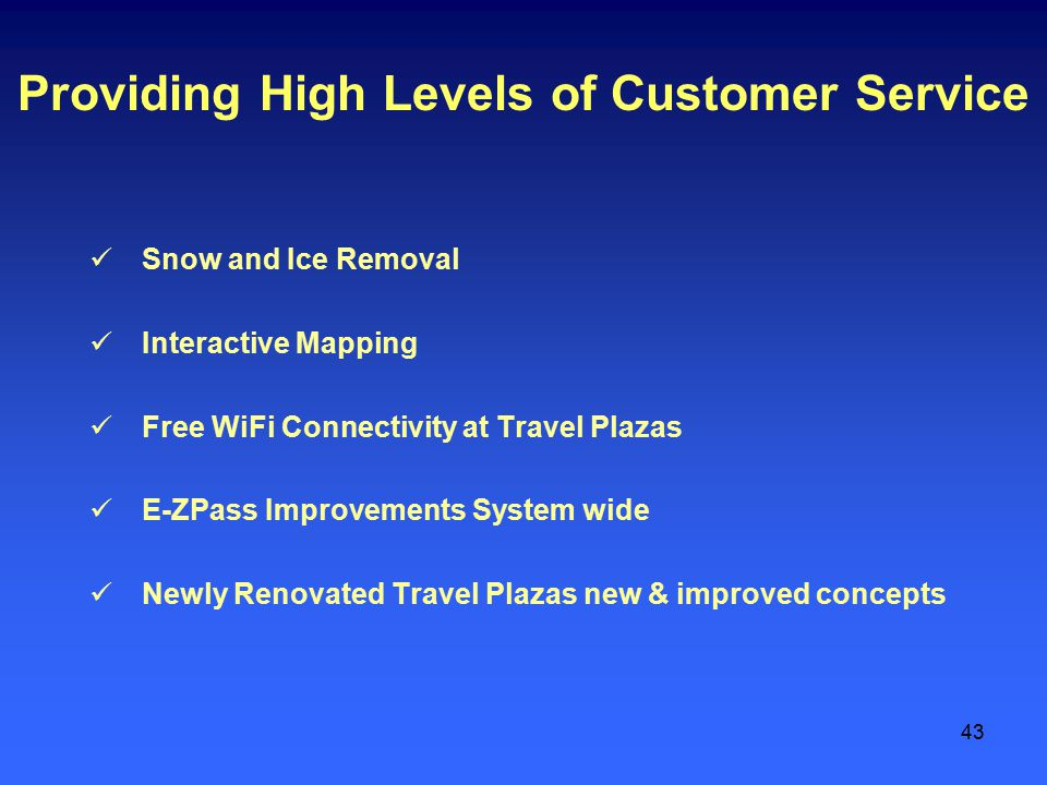 43 Providing High Levels of Customer Service Snow and Ice Removal Interactive Mapping Free WiFi Connectivity at Travel Plazas E-ZPass Improvements System wide Newly Renovated Travel Plazas new & improved concepts