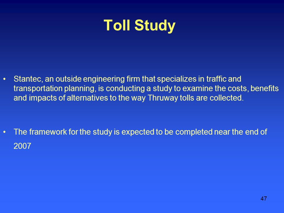 47 Toll Study Stantec, an outside engineering firm that specializes in traffic and transportation planning, is conducting a study to examine the costs, benefits and impacts of alternatives to the way Thruway tolls are collected.