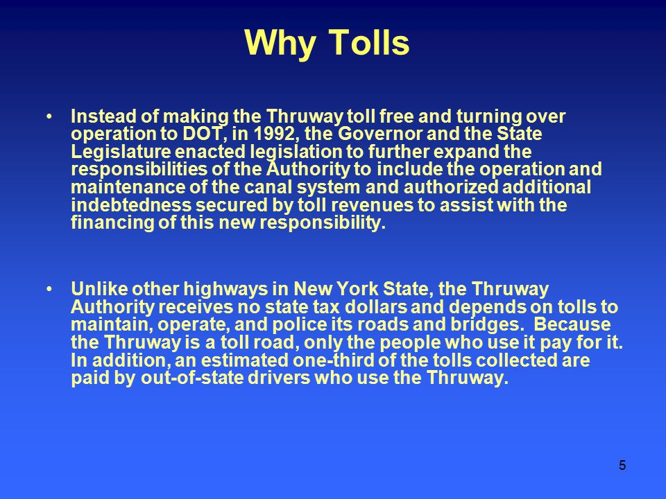 5 Why Tolls Instead of making the Thruway toll free and turning over operation to DOT, in 1992, the Governor and the State Legislature enacted legislation to further expand the responsibilities of the Authority to include the operation and maintenance of the canal system and authorized additional indebtedness secured by toll revenues to assist with the financing of this new responsibility.
