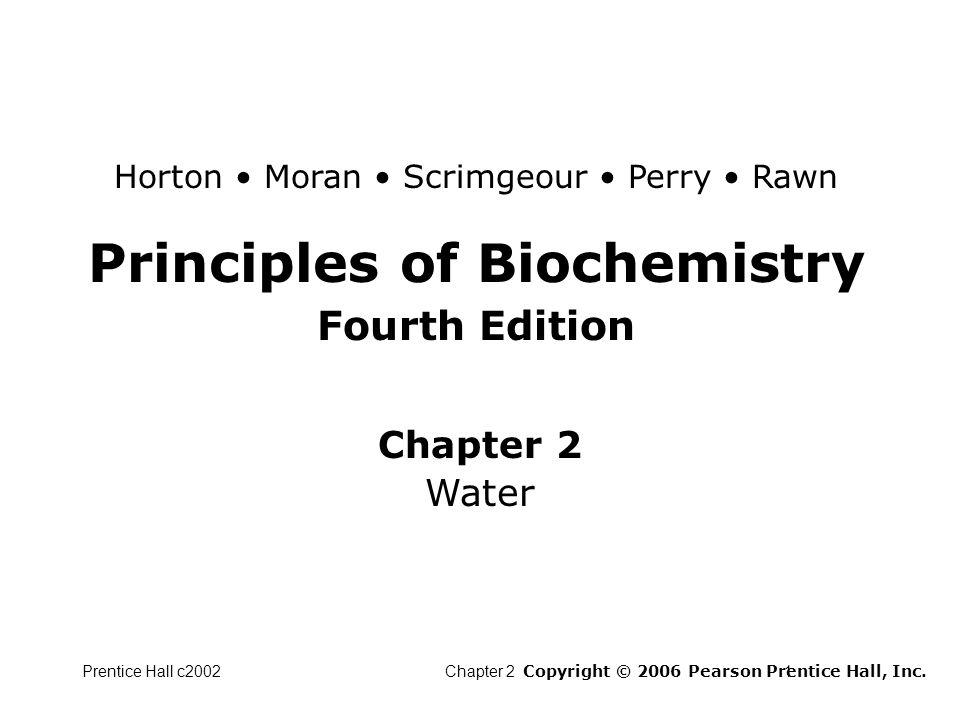 Prentice Hall c2002Chapter 21 Principles of Biochemistry Fourth Edition Chapter 2 Water Copyright © 2006 Pearson Prentice Hall, Inc. Horton Moran Scri