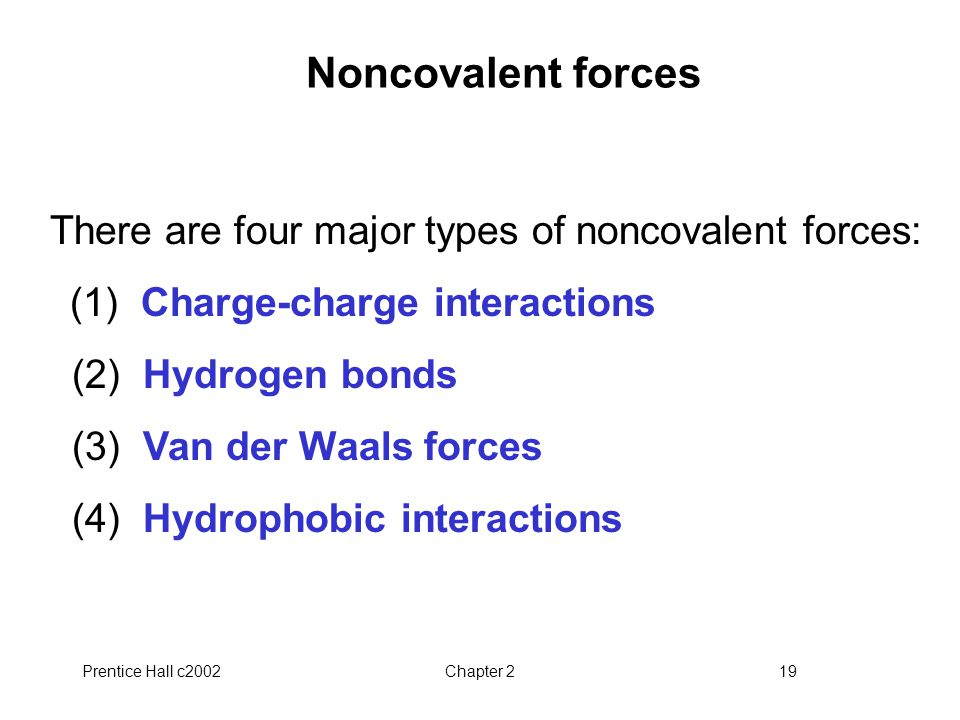 Prentice Hall c2002Chapter 219 Noncovalent forces There are four major types of noncovalent forces: (1) Charge-charge interactions (2) Hydrogen bonds