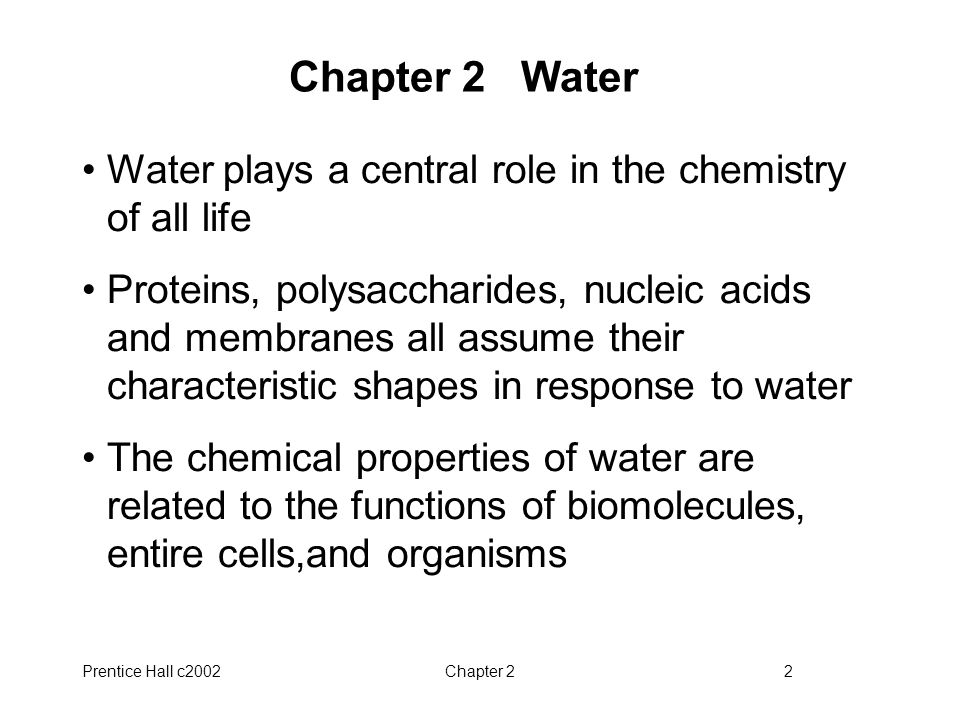 Prentice Hall c2002Chapter 22 Chapter 2 Water Water plays a central role in the chemistry of all life Proteins, polysaccharides, nucleic acids and mem