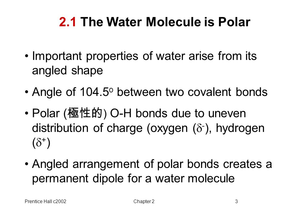 Prentice Hall c2002Chapter 23 2.1 The Water Molecule is Polar Important properties of water arise from its angled shape Angle of 104.5 o between two c