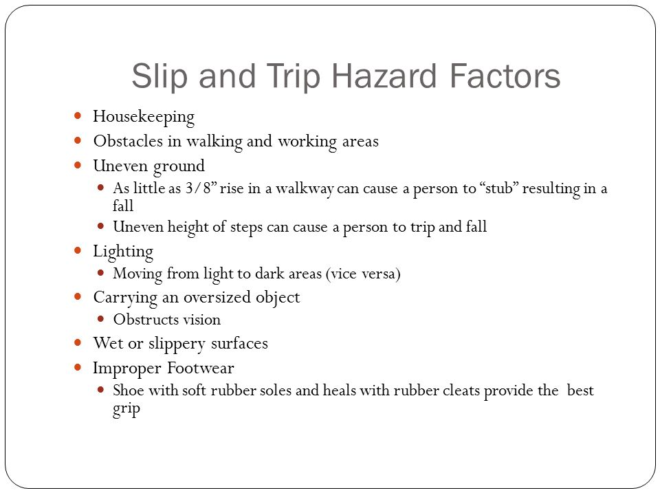 Slip and Trip Hazard Factors Housekeeping Obstacles in walking and working areas Uneven ground As little as 3/8 rise in a walkway can cause a person to stub resulting in a fall Uneven height of steps can cause a person to trip and fall Lighting Moving from light to dark areas (vice versa) Carrying an oversized object Obstructs vision Wet or slippery surfaces Improper Footwear Shoe with soft rubber soles and heals with rubber cleats provide the best grip