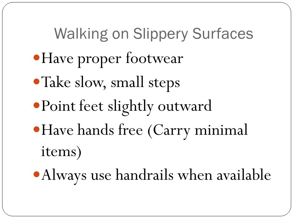 Walking on Slippery Surfaces Have proper footwear Take slow, small steps Point feet slightly outward Have hands free (Carry minimal items) Always use handrails when available
