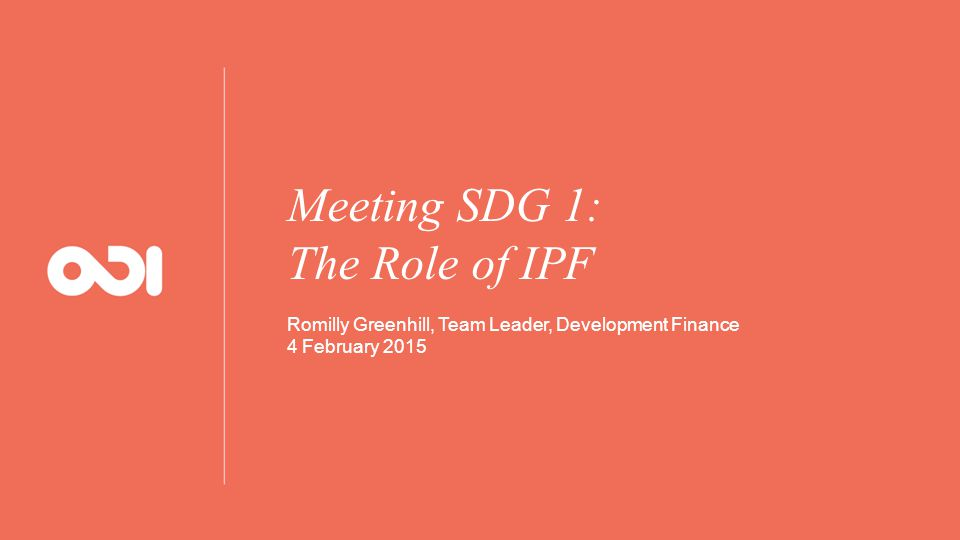Meeting SDG 1: The Role of IPF Romilly Greenhill, Team Leader, Development Finance 4 February 2015
