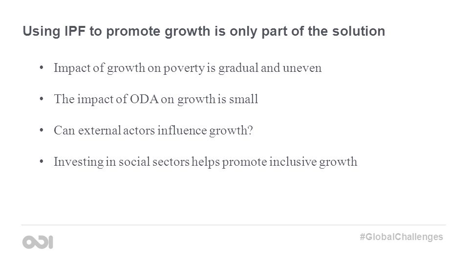 Using IPF to promote growth is only part of the solution Impact of growth on poverty is gradual and uneven The impact of ODA on growth is small Can external actors influence growth.