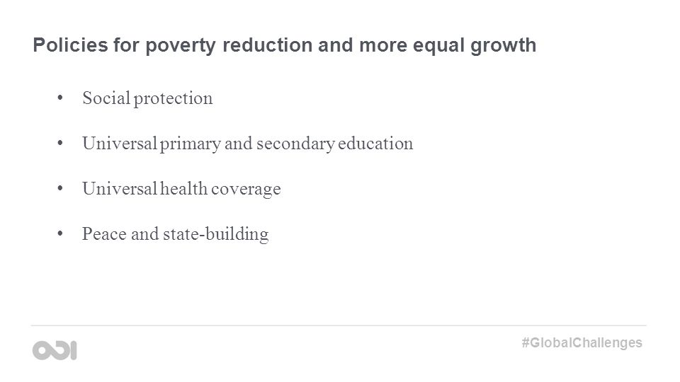 Policies for poverty reduction and more equal growth Social protection Universal primary and secondary education Universal health coverage Peace and s