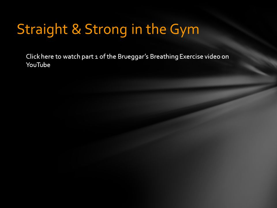 Straight & Strong in the Gym Click here to watch part 1 of the Brueggar's Breathing Exercise video on YouTube