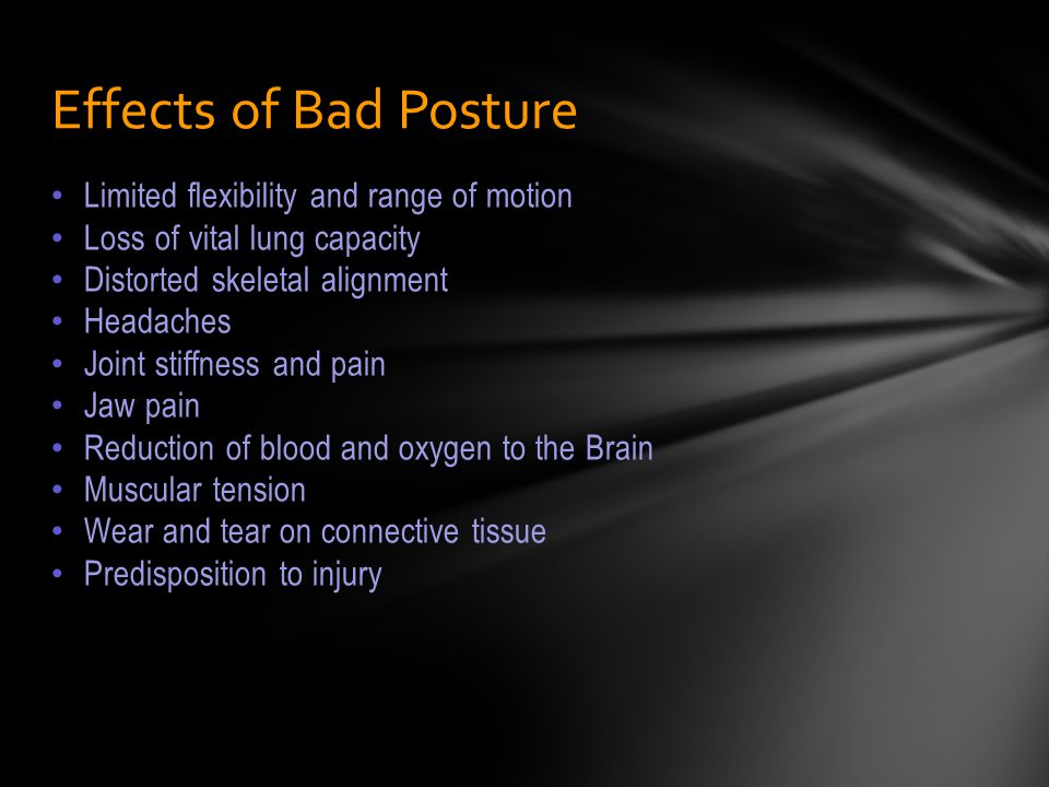 Limited flexibility and range of motion Loss of vital lung capacity Distorted skeletal alignment Headaches Joint stiffness and pain Jaw pain Reduction of blood and oxygen to the Brain Muscular tension Wear and tear on connective tissue Predisposition to injury Effects of Bad Posture