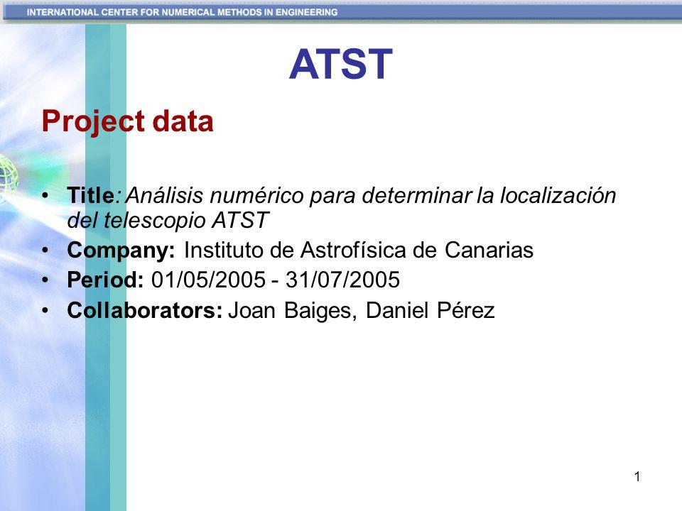 1 ATST Project data Title: Análisis numérico para determinar la localización del telescopio ATST Company: Instituto de Astrofísica de Canarias Period: 01/05/2005 - 31/07/2005 Collaborators: Joan Baiges, Daniel Pérez