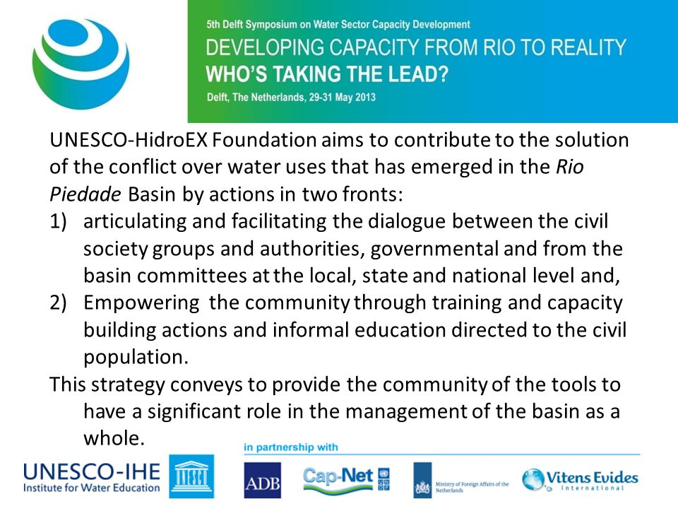 UNESCO-HidroEX Foundation aims to contribute to the solution of the conflict over water uses that has emerged in the Rio Piedade Basin by actions in two fronts: 1)articulating and facilitating the dialogue between the civil society groups and authorities, governmental and from the basin committees at the local, state and national level and, 2)Empowering the community through training and capacity building actions and informal education directed to the civil population.