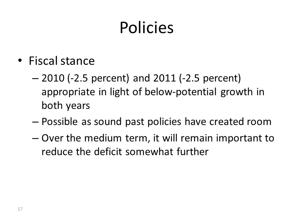 17 Policies Fiscal stance – 2010 (-2.5 percent) and 2011 (-2.5 percent) appropriate in light of below-potential growth in both years – Possible as sou