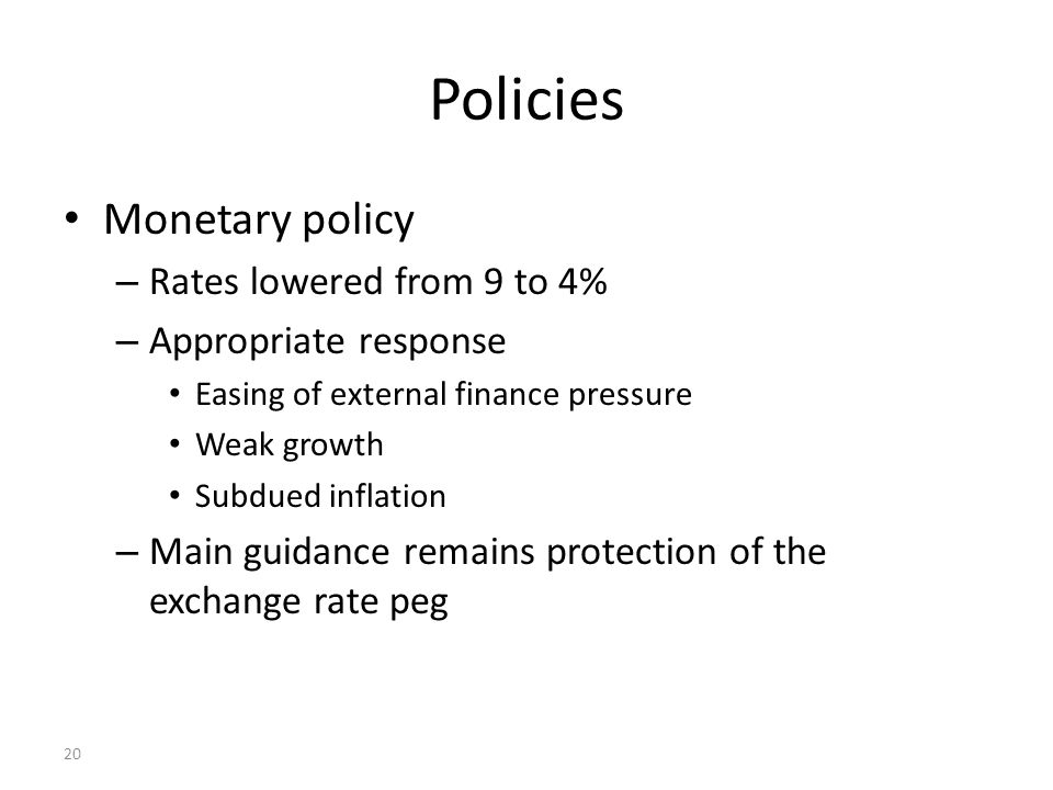 20 Policies Monetary policy – Rates lowered from 9 to 4% – Appropriate response Easing of external finance pressure Weak growth Subdued inflation – Ma