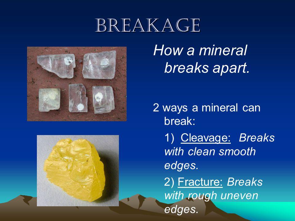 breakage How a mineral breaks apart.