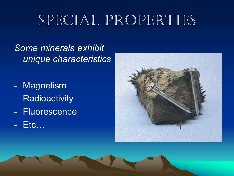 Special properties Some minerals exhibit unique characteristics -M-Magnetism -R-Radioactivity -F-Fluorescence -E-Etc…
