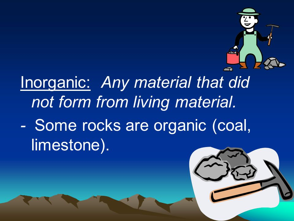 Inorganic: Any material that did not form from living material. - Some rocks are organic (coal, limestone).