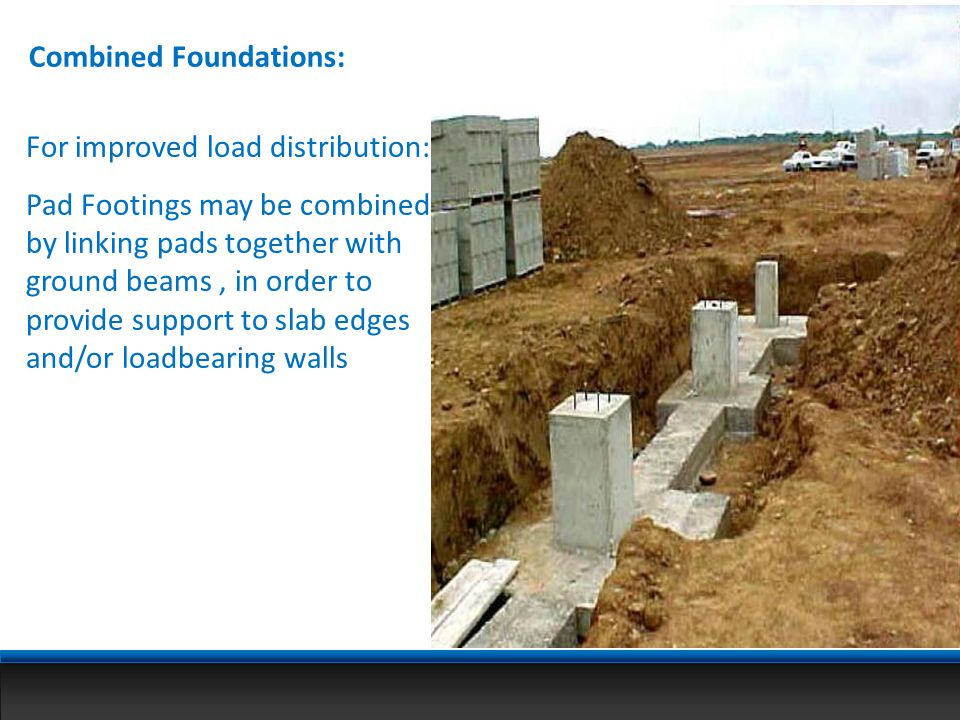 Combined Foundations: For improved load distribution: Pad Footings may be combined by linking pads together with ground beams, in order to provide sup