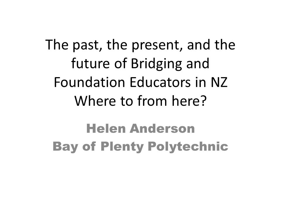 The past, the present, and the future of Bridging and Foundation Educators in NZ Where to from here? Helen Anderson Bay of Plenty Polytechnic