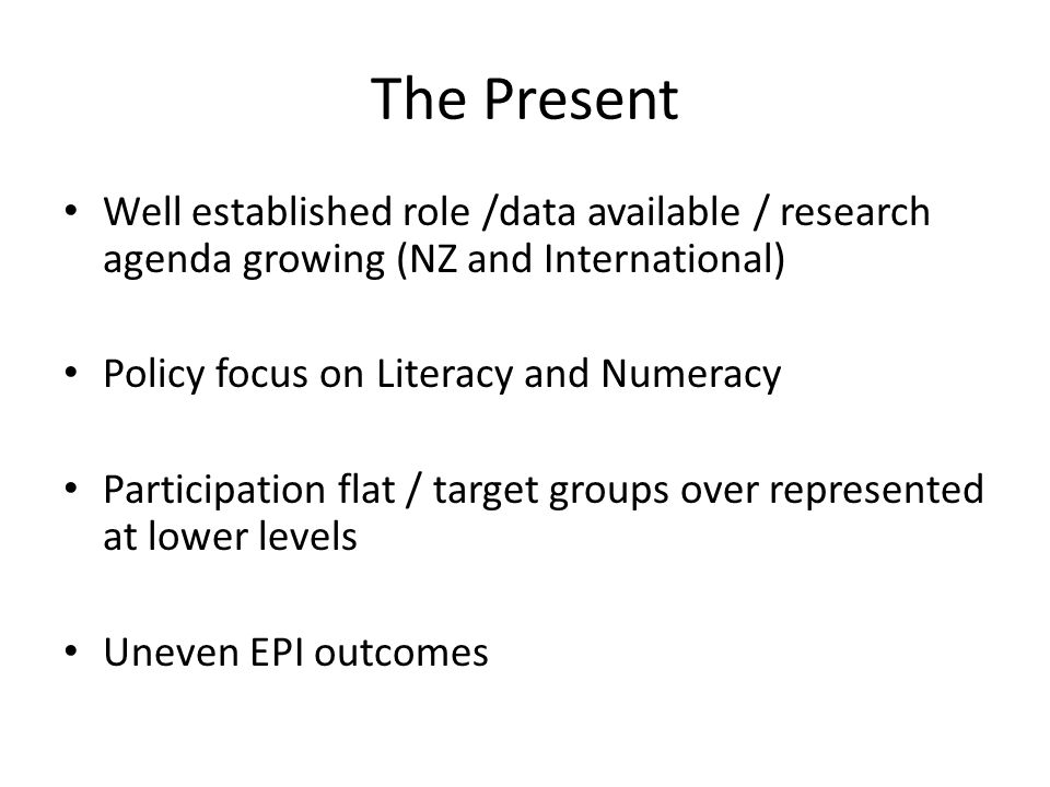 The Present Well established role /data available / research agenda growing (NZ and International) Policy focus on Literacy and Numeracy Participation flat / target groups over represented at lower levels Uneven EPI outcomes