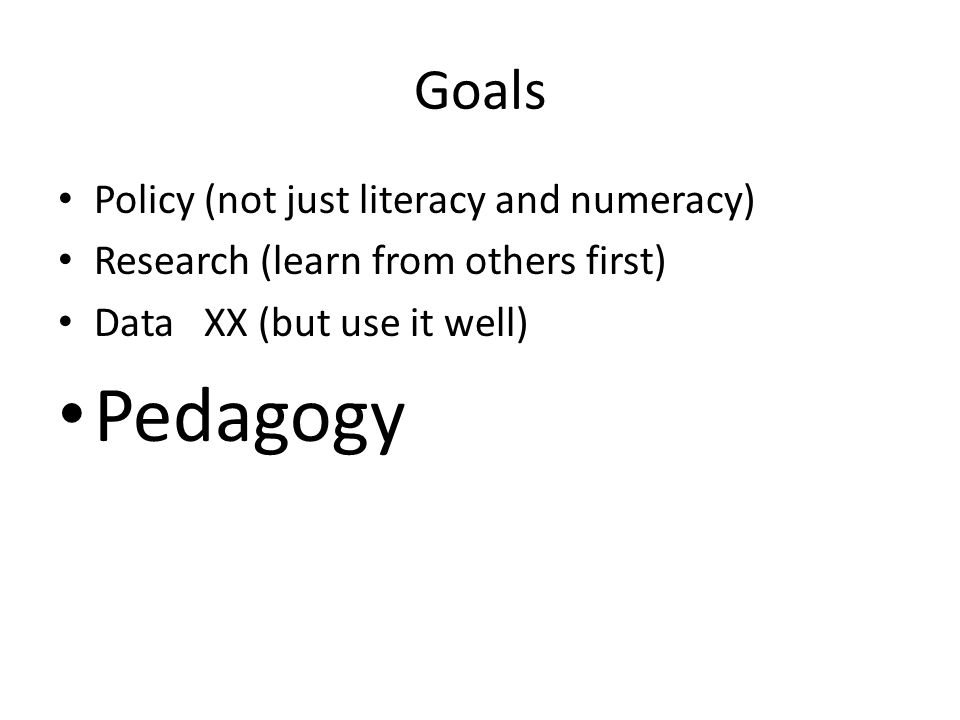 Goals Policy (not just literacy and numeracy) Research (learn from others first) Data XX (but use it well) Pedagogy