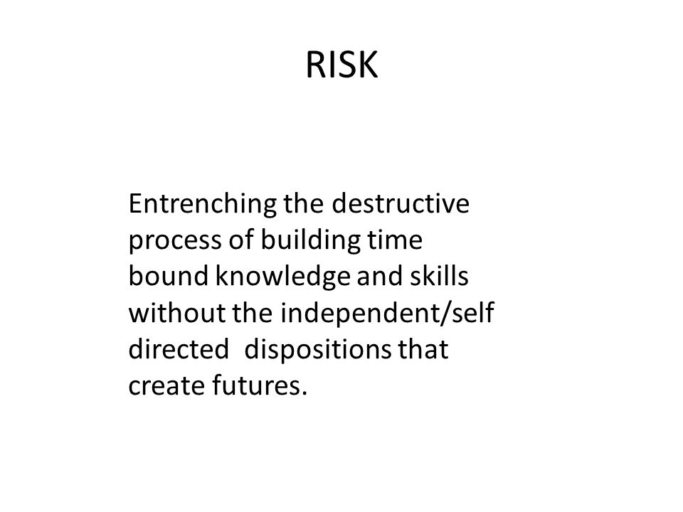 RISK Entrenching the destructive process of building time bound knowledge and skills without the independent/self directed dispositions that create fu