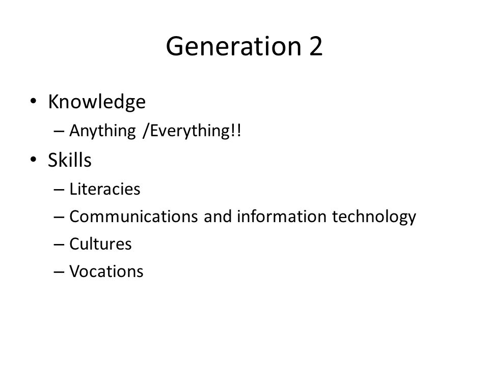 Generation 2 Knowledge – Anything /Everything!! Skills – Literacies – Communications and information technology – Cultures – Vocations