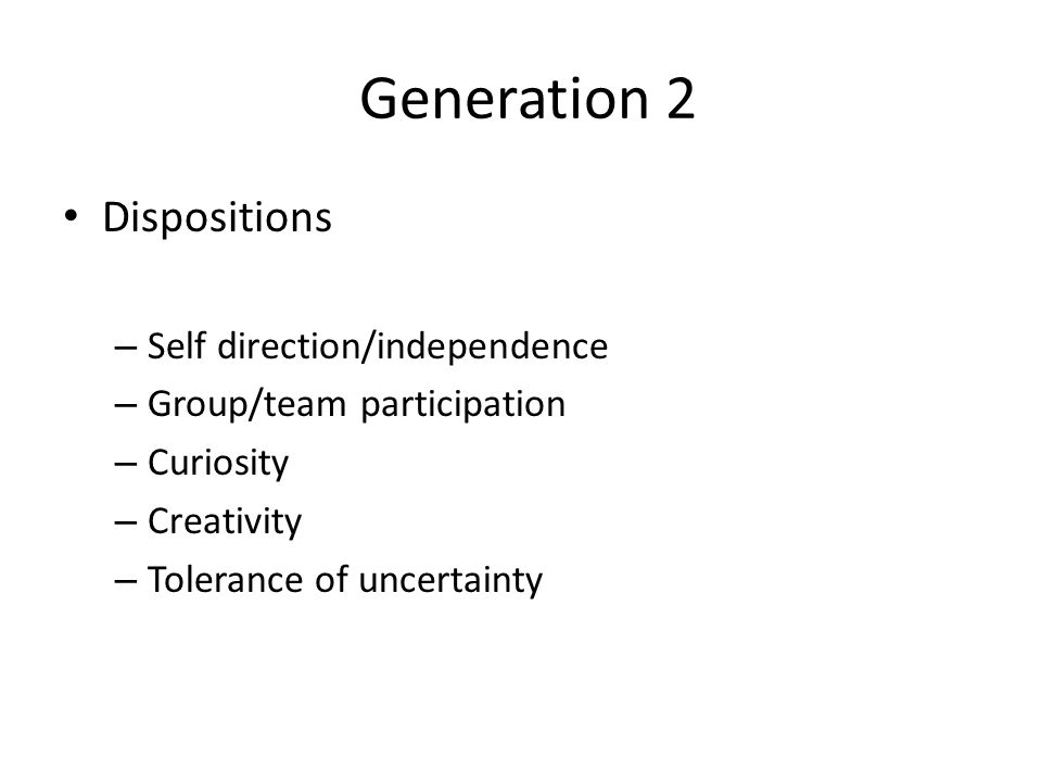 Generation 2 Dispositions – Self direction/independence – Group/team participation – Curiosity – Creativity – Tolerance of uncertainty