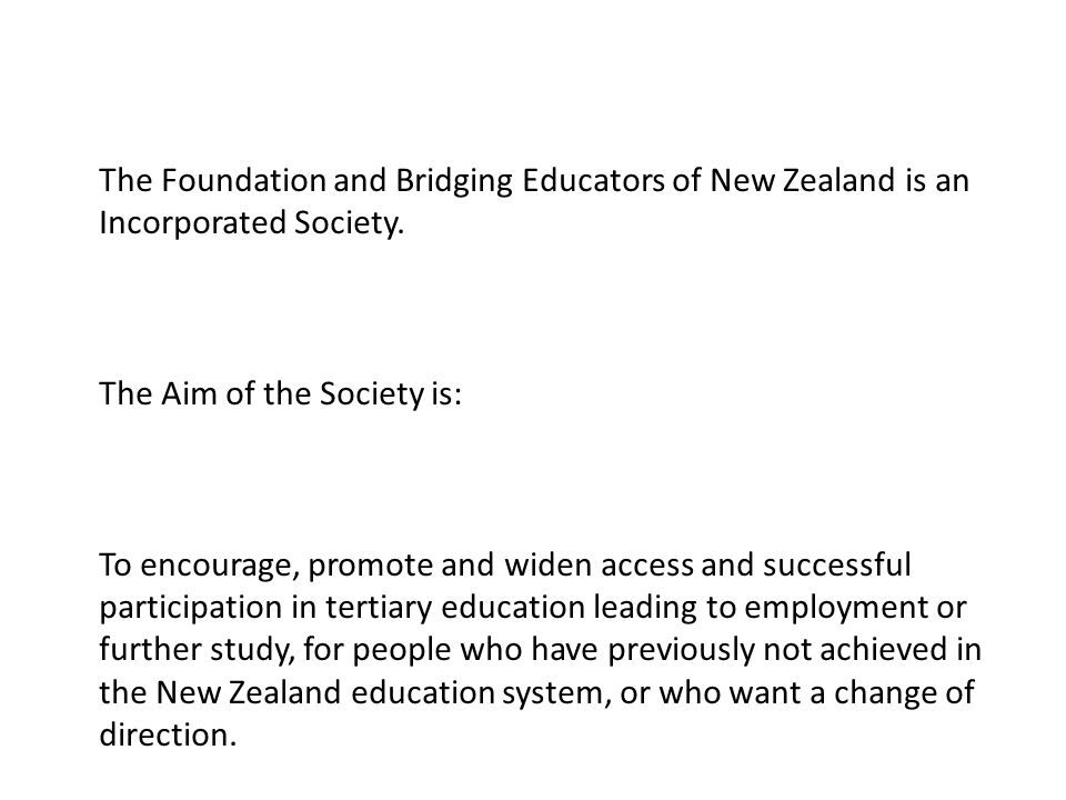 The Foundation and Bridging Educators of New Zealand is an Incorporated Society. The Aim of the Society is: To encourage, promote and widen access and