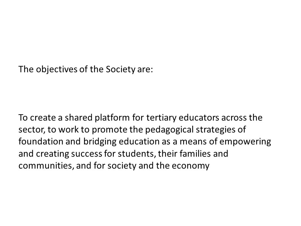 The objectives of the Society are: To create a shared platform for tertiary educators across the sector, to work to promote the pedagogical strategies of foundation and bridging education as a means of empowering and creating success for students, their families and communities, and for society and the economy