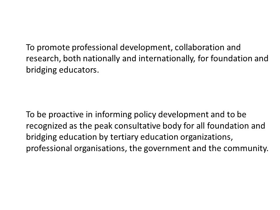 To promote professional development, collaboration and research, both nationally and internationally, for foundation and bridging educators. To be pro