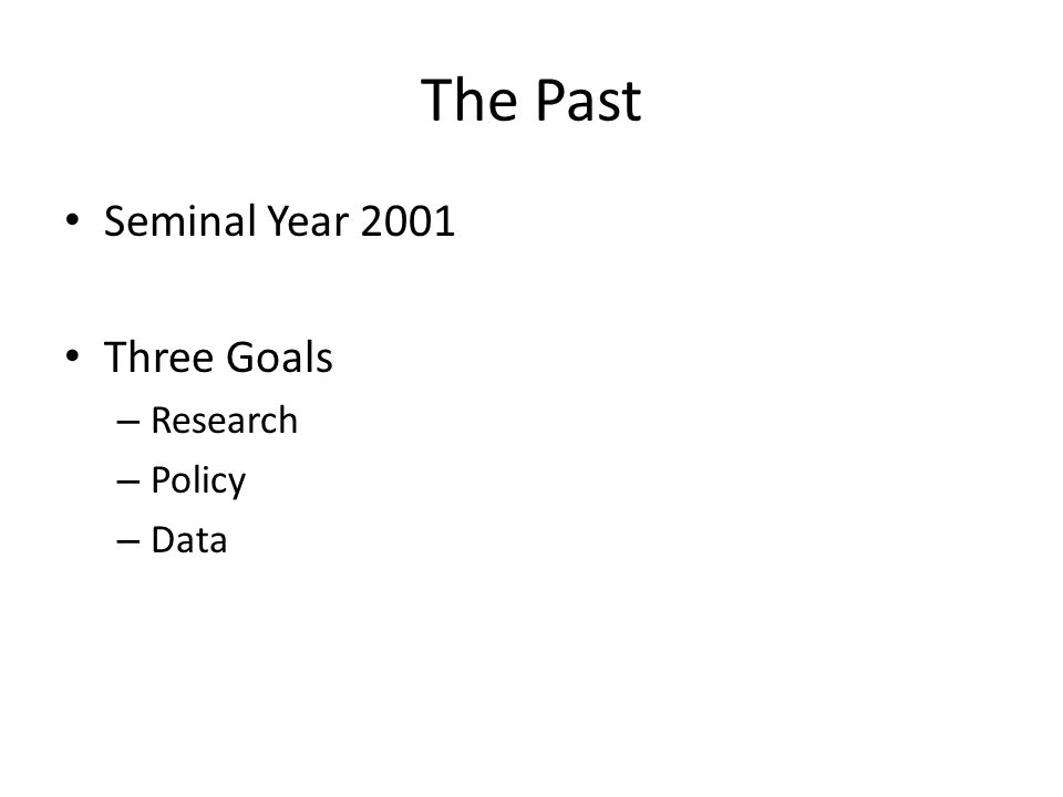 The Past Seminal Year 2001 Three Goals – Research – Policy – Data