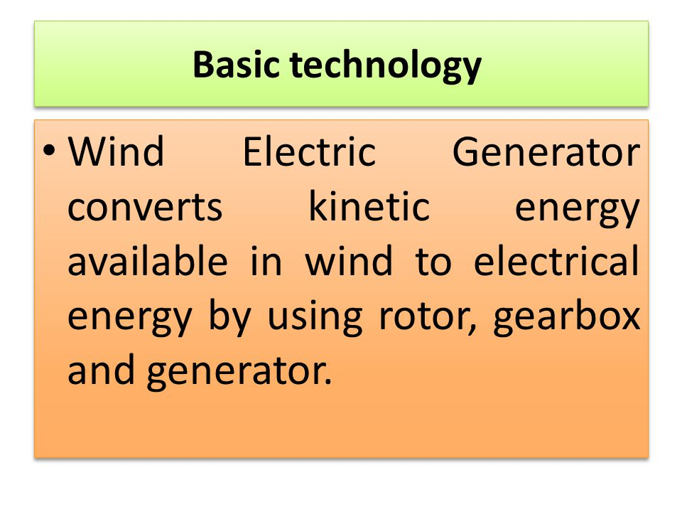 Basic technology Wind Electric Generator converts kinetic energy available in wind to electrical energy by using rotor, gearbox and generator.