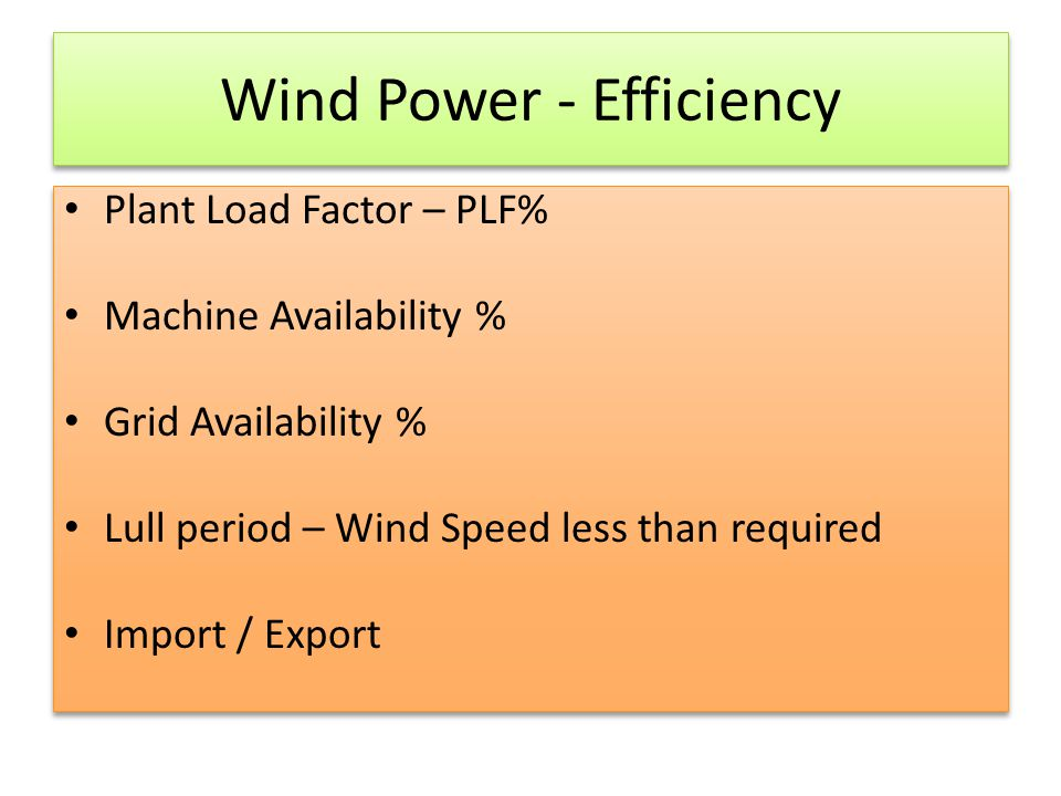 Wind Power - Efficiency Plant Load Factor – PLF% Machine Availability % Grid Availability % Lull period – Wind Speed less than required Import / Expor