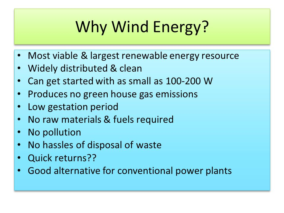 Why Wind Energy? Most viable & largest renewable energy resource Widely distributed & clean Can get started with as small as 100-200 W Produces no gre