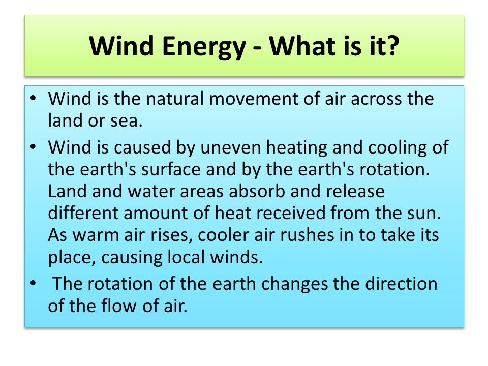 Wind Energy - What is it? Wind is the natural movement of air across the land or sea. Wind is caused by uneven heating and cooling of the earth's surf