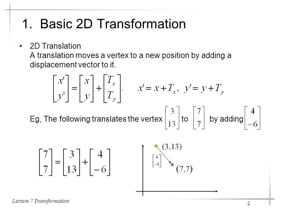 Lecture 7 Transformation 13 (1,1) (5,1) (1,3) (x,y) (2,1/2) (10,1/2) (2,3/2) (x', y') 2D Translation in Homogeneous