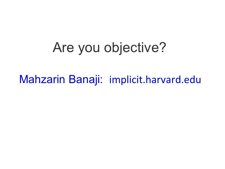 Are you objective? Mahzarin Banaji: implicit.harvard.edu