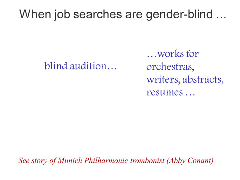 blind audition… …works for orchestras, writers, abstracts, resumes … See story of Munich Philharmonic trombonist (Abby Conant) When job searches are gender-blind …