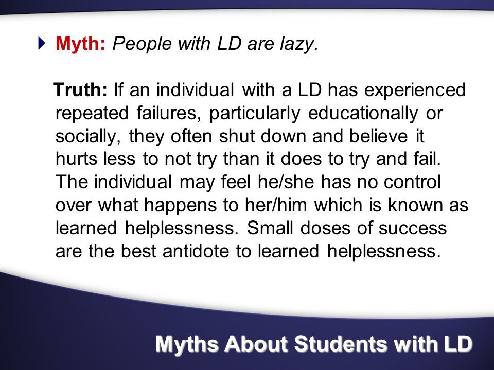 Myths About Students with LD  Myth: Students with LD do not have to work any harder than other students.