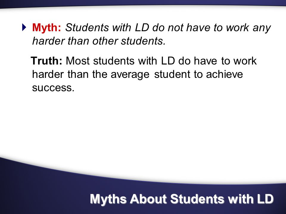 Myths about students with LD  Myth: Given proper instruction, individuals with LD can grow out it.