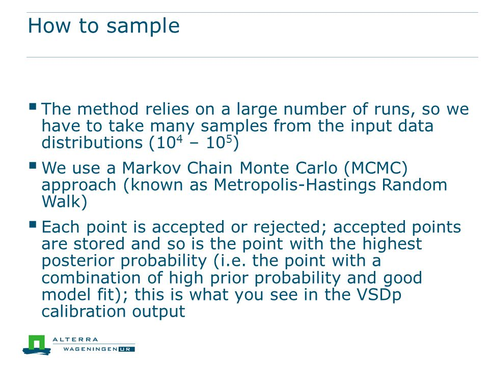 How to sample  The method relies on a large number of runs, so we have to take many samples from the input data distributions (10 4 – 10 5 )  We use a Markov Chain Monte Carlo (MCMC) approach (known as Metropolis-Hastings Random Walk)  Each point is accepted or rejected; accepted points are stored and so is the point with the highest posterior probability (i.e.