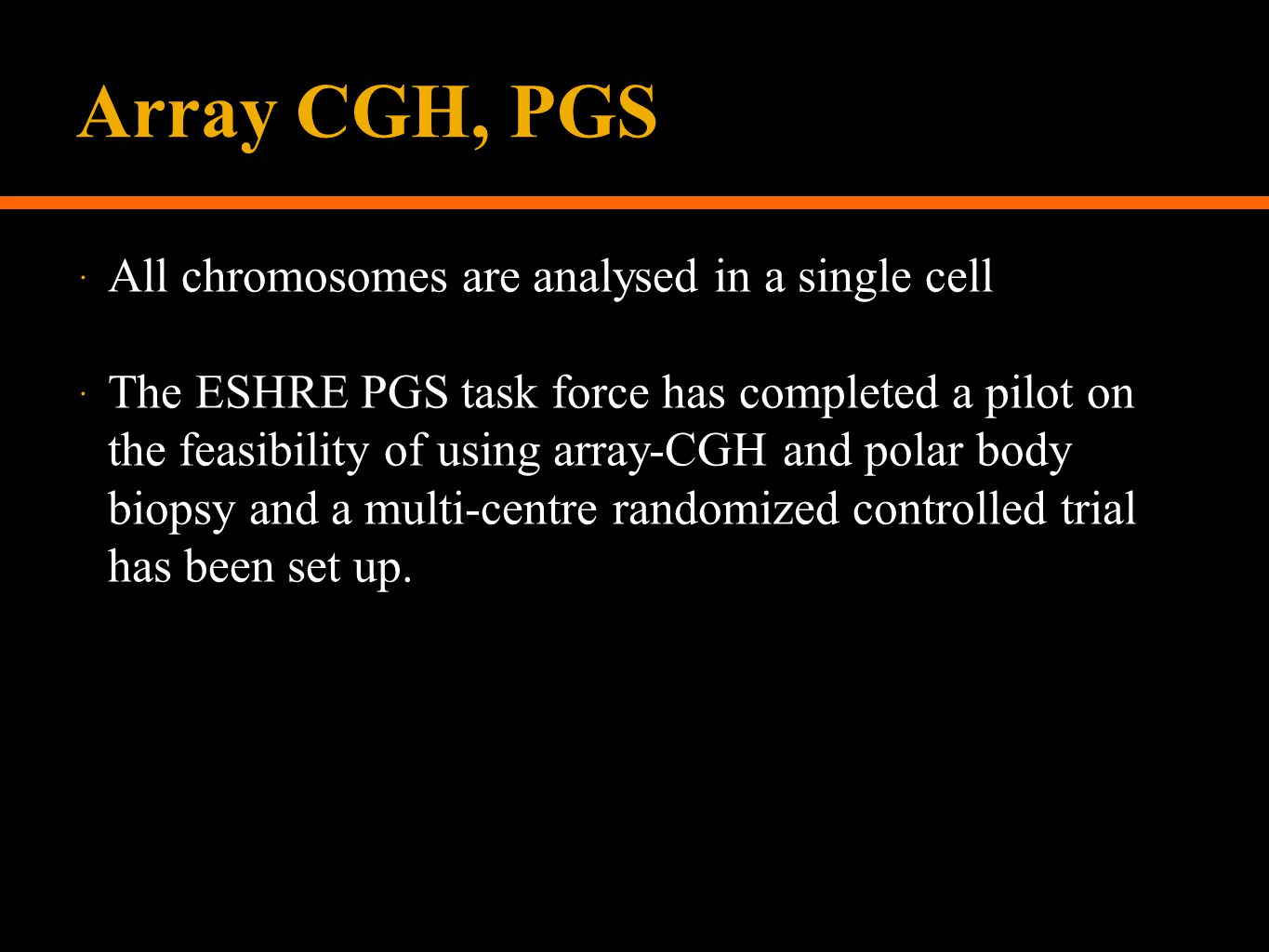 Array CGH, PGS  All chromosomes are analysed in a single cell  The ESHRE PGS task force has completed a pilot on the feasibility of using array-CGH and polar body biopsy and a multi-centre randomized controlled trial has been set up.