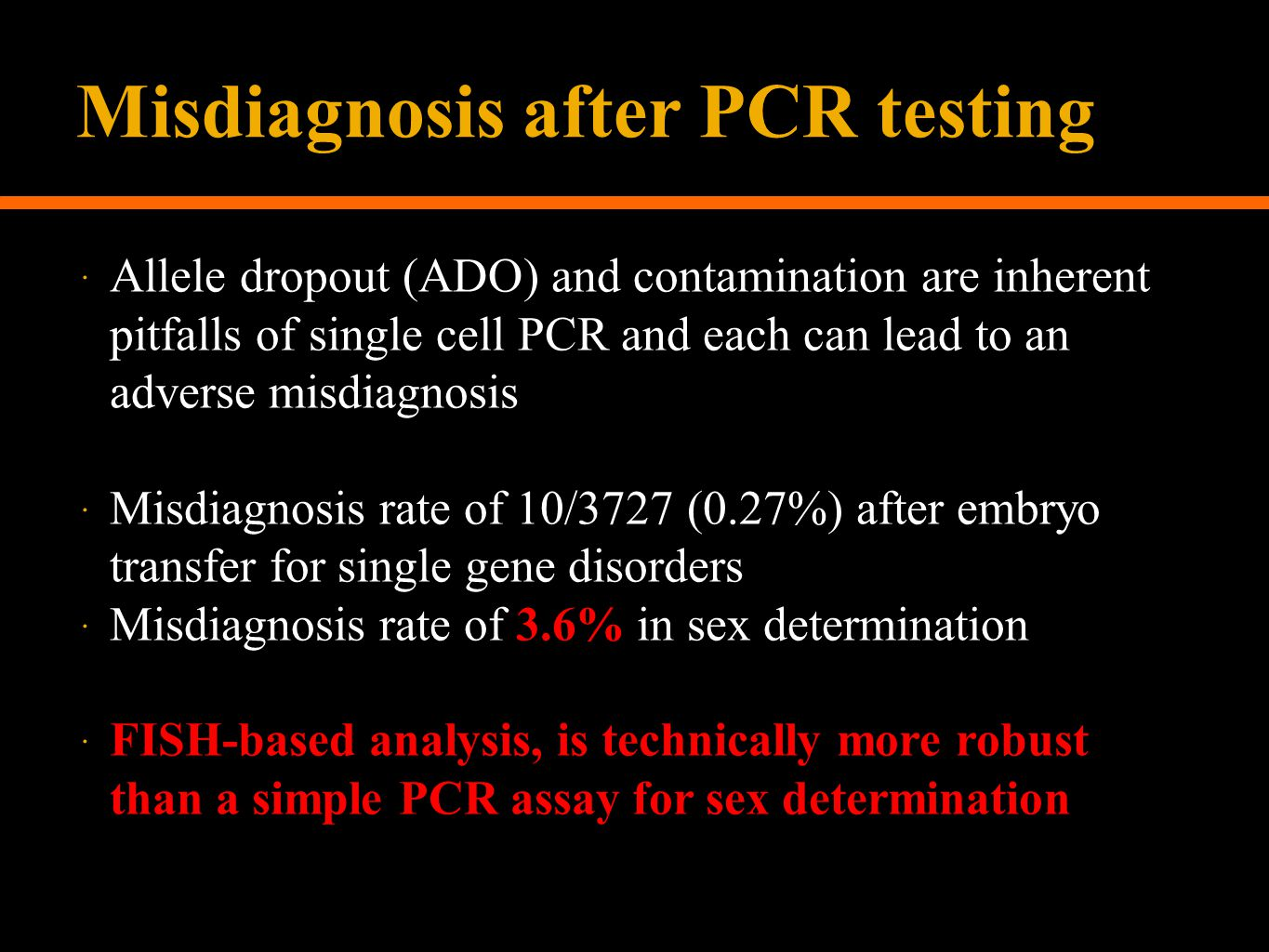 Misdiagnosis after PCR testing  Allele dropout (ADO) and contamination are inherent pitfalls of single cell PCR and each can lead to an adverse misdiagnosis  Misdiagnosis rate of 10/3727 (0.27%) after embryo transfer for single gene disorders  Misdiagnosis rate of 3.6% in sex determination  FISH-based analysis, is technically more robust than a simple PCR assay for sex determination