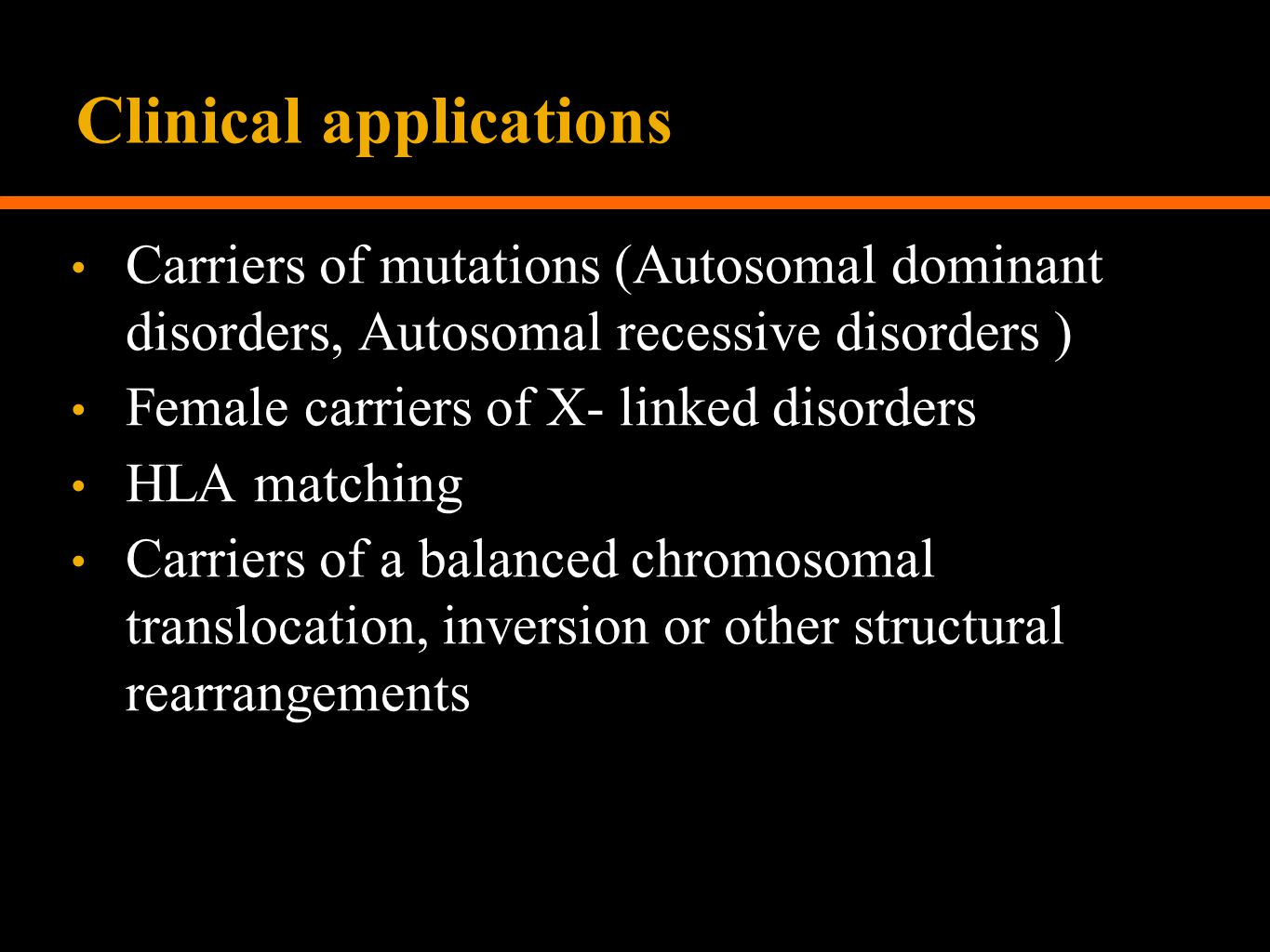 Clinical applications Carriers of mutations (Autosomal dominant disorders, Autosomal recessive disorders ) Female carriers of X- linked disorders HLA matching Carriers of a balanced chromosomal translocation, inversion or other structural rearrangements