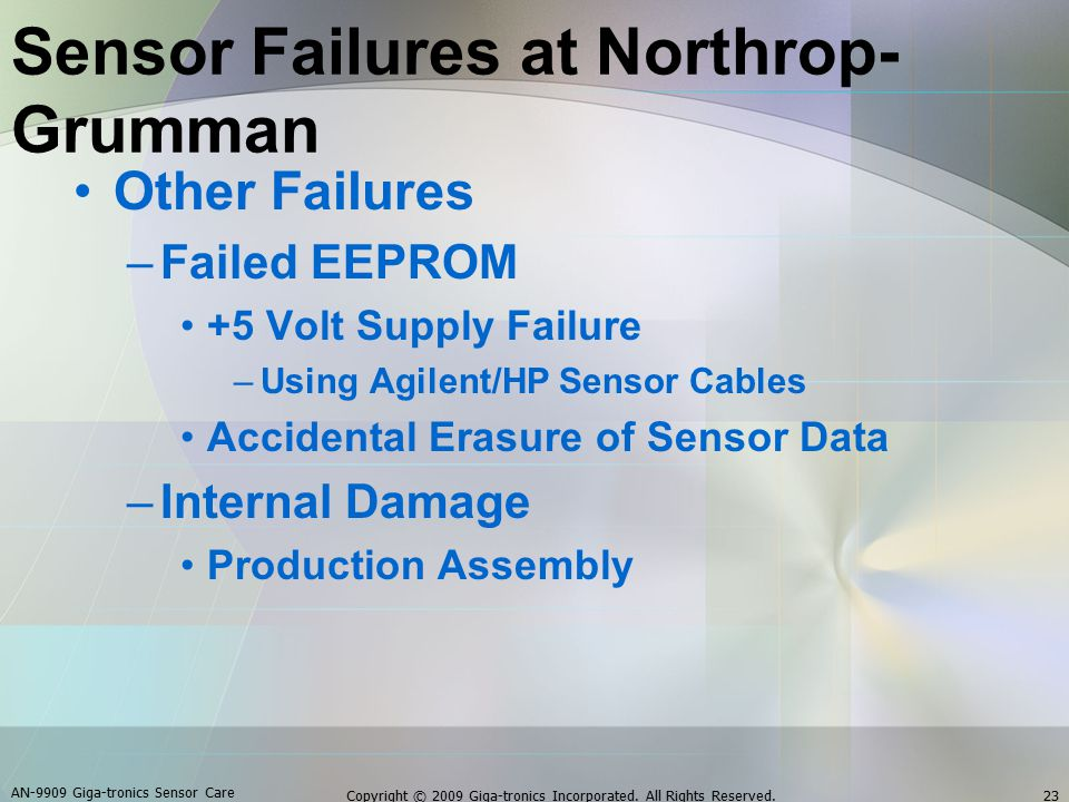 Other Failures –Failed EEPROM +5 Volt Supply Failure –Using Agilent/HP Sensor Cables Accidental Erasure of Sensor Data –Internal Damage Production Assembly AN-9909 Giga-tronics Sensor Care 23Copyright © 2009 Giga-tronics Incorporated.