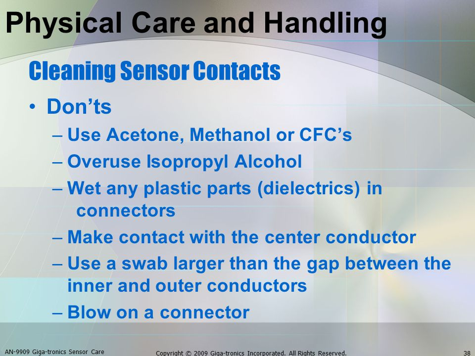 Cleaning Sensor Contacts Don'ts –Use Acetone, Methanol or CFC's –Overuse Isopropyl Alcohol –Wet any plastic parts (dielectrics) in connectors –Make contact with the center conductor –Use a swab larger than the gap between the inner and outer conductors –Blow on a connector AN-9909 Giga-tronics Sensor Care 38Copyright © 2009 Giga-tronics Incorporated.