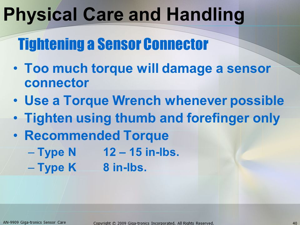 Too much torque will damage a sensor connector Use a Torque Wrench whenever possible Tighten using thumb and forefinger only Recommended Torque –Type N12 – 15 in-lbs.